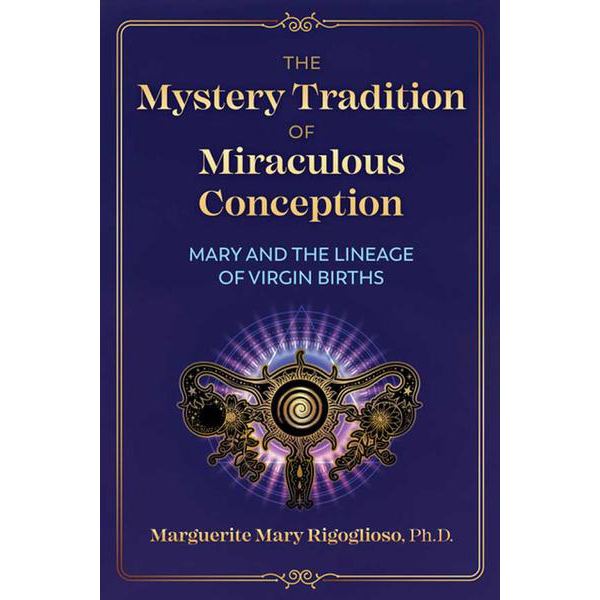 The Mystery Tradition of Miraculous Conception: Mary & her Secret Lineage Revealed